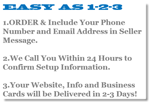 EASY AS 1-2-3 1.ORDER & Include Your Phone Number and Email Address in Seller Message. 2.We Call You Within 24 Hours to Confirm Setup Information. 3.Your Website, Info and Business Cards will be Delivered in 2-3 Days!